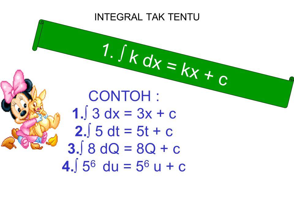 INTEGRAL TAK TENTU 1. ∫ k dx = kx + c CONTOH : 1.∫ 3 dx = 3x + c 2.∫ 5 dt = 5t + c 3.∫ 8 dQ = 8Q + c 4.∫ 5 6 du = 5 6 u + c