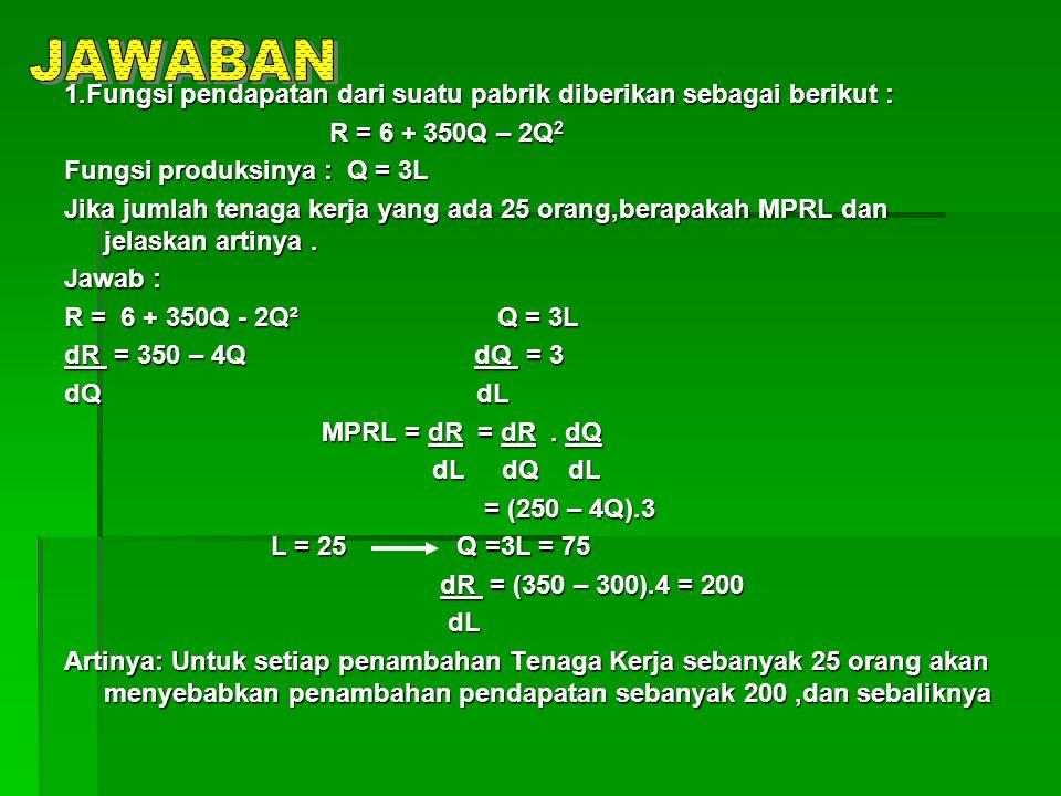 1.Fungsi pendapatan dari suatu pabrik diberikan sebagai berikut : R = 6 + 350Q – 2Q 2 R = 6 + 350Q – 2Q 2 Fungsi produksinya : Q = 3L Jika jumlah tena