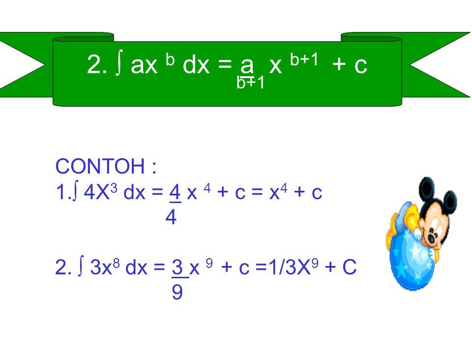 2. ∫ ax b dx = a x b+1 + c b+1 CONTOH : 1.∫ 4X 3 dx = 4 x 4 + c = x 4 + c 4 2. ∫ 3x 8 dx = 3 x 9 + c =1/3X 9 + C 9
