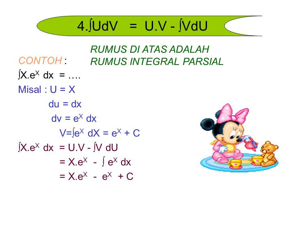 CONTOH : ∫X.e X dx = …. Misal : U = X du = dx dv = e X dx V=∫e X dX = e X + C ∫X.e X dx = U.V - ∫V dU = X.e X - ∫ e X dx = X.e X - e X + C 4.∫UdV = U.