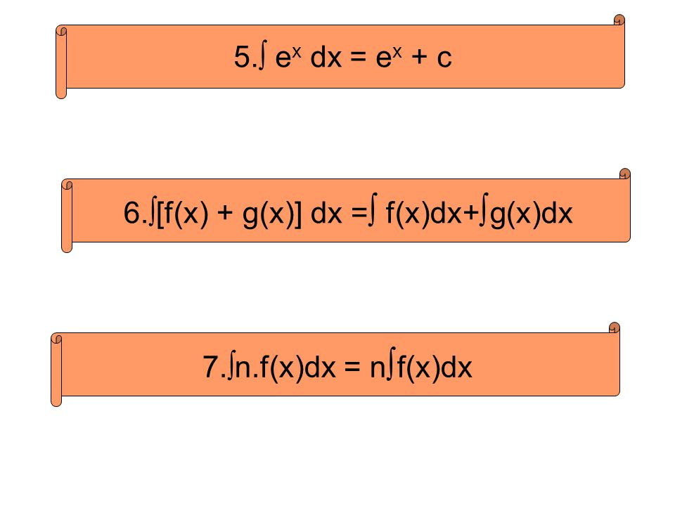 5.∫ e x dx = e x + c 6.∫[f(x) + g(x)] dx = ∫ f(x)dx+ ∫ g(x)dx 7.∫n.f(x)dx = n ∫ f(x)dx