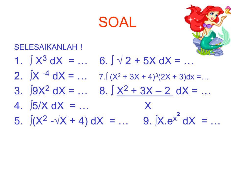 SOAL SELESAIKANLAH ! 1.∫ X 3 dX = … 6. ∫ √ 2 + 5X dX = … 2.∫X -4 dX = … 7.∫ (X 2 + 3X + 4) 3 (2X + 3)dx =… 3.∫9X 2 dX = … 8. ∫ X 2 + 3X – 2 dX = … 4.∫