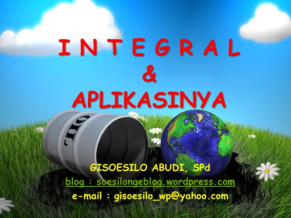 I N T E G R A L & APLIKASINYA GISOESILO ABUDI, SPd blog : soesilongeblog.wordpress.com e-mail : gisoesilo_wp@yahoo.com