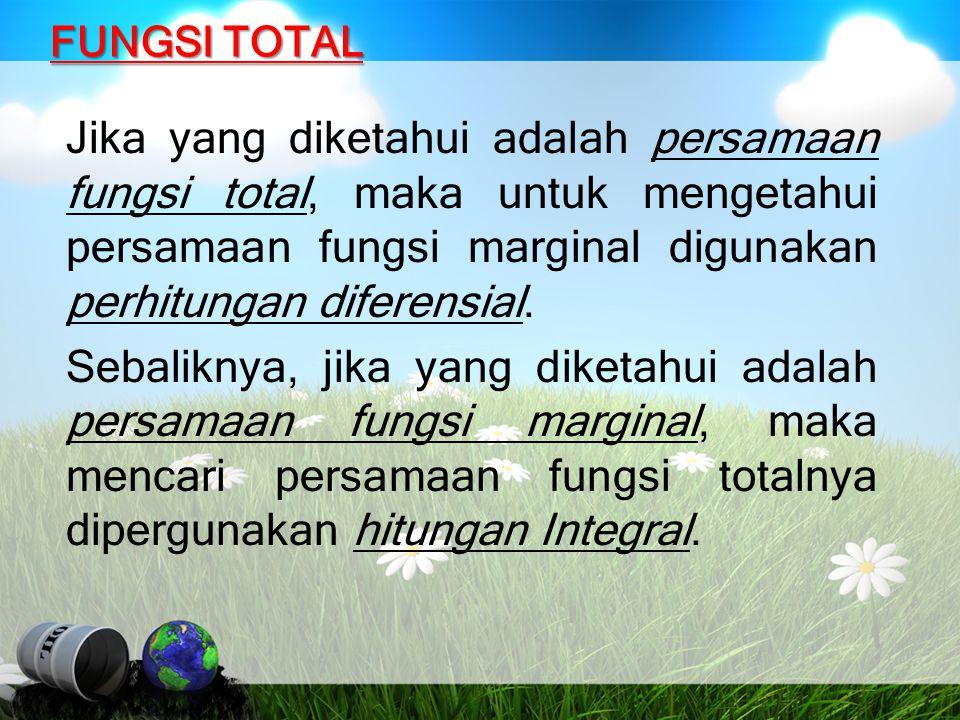 FUNGSI TOTAL Jika yang diketahui adalah persamaan fungsi total, maka untuk mengetahui persamaan fungsi marginal digunakan perhitungan diferensial. Seb