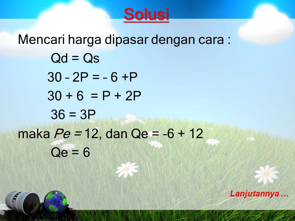 Solusi Mencari harga dipasar dengan cara : Qd = Qs 30 – 2P = – 6 +P 30 + 6 = P + 2P 36 = 3P maka Pe = 12, dan Qe = –6 + 12 Qe = 6 Lanjutannya …