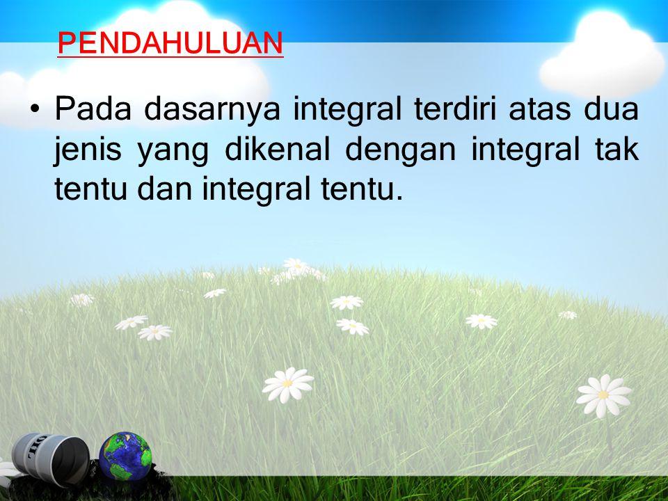 PENDAHULUAN Pada dasarnya integral terdiri atas dua jenis yang dikenal dengan integral tak tentu dan integral tentu.