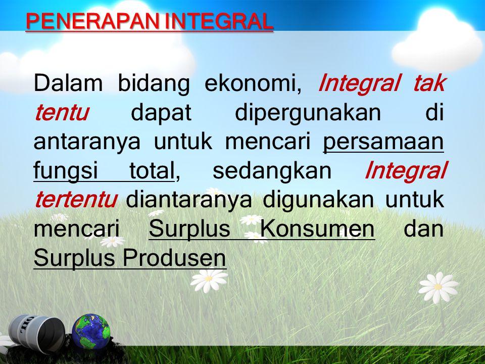 PENERAPAN INTEGRAL Dalam bidang ekonomi, Integral tak tentu dapat dipergunakan di antaranya untuk mencari persamaan fungsi total, sedangkan Integral t