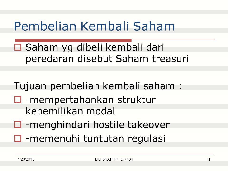 Pembelian Kembali Saham  Saham yg dibeli kembali dari peredaran disebut Saham treasuri Tujuan pembelian kembali saham :  -mempertahankan struktur kepemilikan modal  -menghindari hostile takeover  -memenuhi tuntutan regulasi 4/20/201511LILI SYAFITRI D-7134