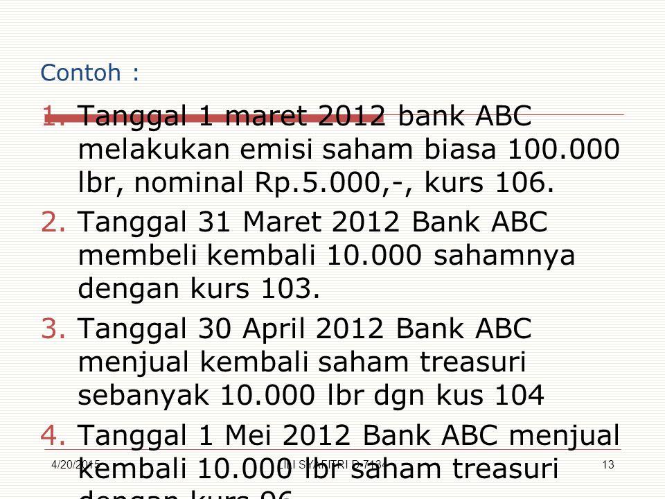 Contoh : 1.Tanggal 1 maret 2012 bank ABC melakukan emisi saham biasa 100.000 lbr, nominal Rp.5.000,-, kurs 106. 2.Tanggal 31 Maret 2012 Bank ABC membe
