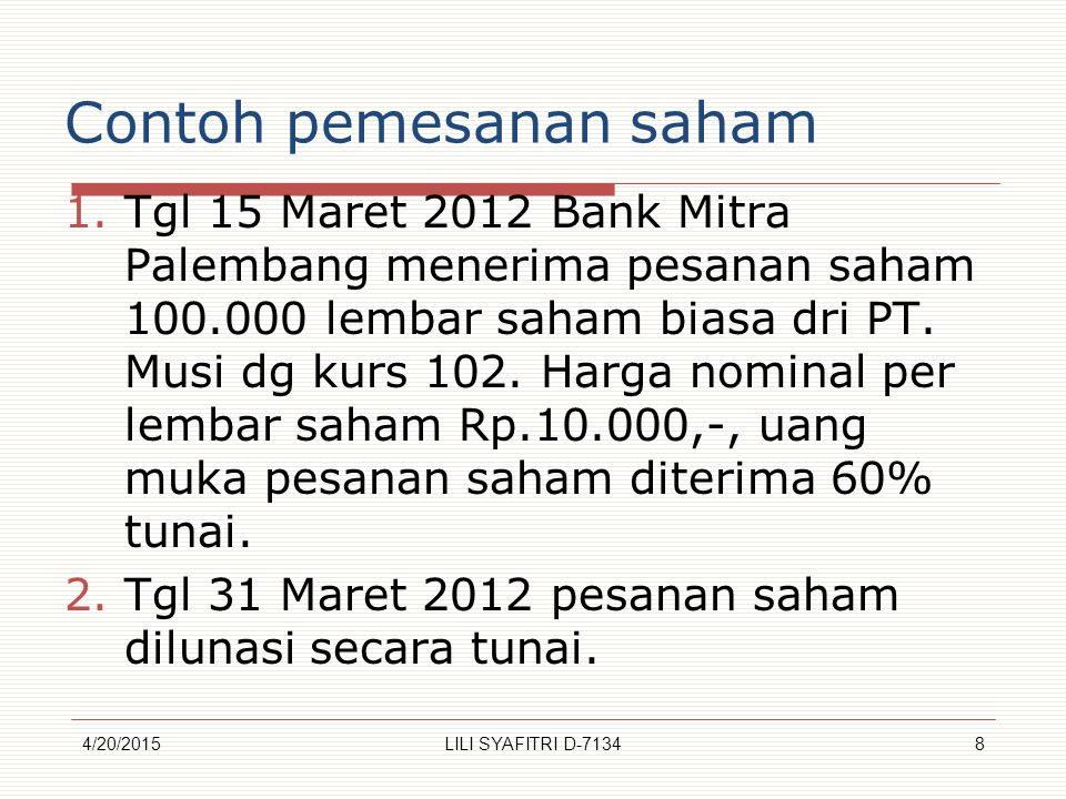 Contoh pemesanan saham 1.Tgl 15 Maret 2012 Bank Mitra Palembang menerima pesanan saham 100.000 lembar saham biasa dri PT. Musi dg kurs 102. Harga nomi