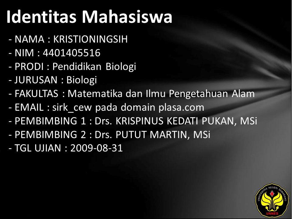 Identitas Mahasiswa - NAMA : KRISTIONINGSIH - NIM : 4401405516 - PRODI : Pendidikan Biologi - JURUSAN : Biologi - FAKULTAS : Matematika dan Ilmu Pengetahuan Alam - EMAIL : sirk_cew pada domain plasa.com - PEMBIMBING 1 : Drs.