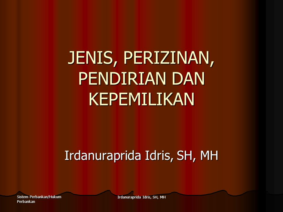 Sistem Perbankan/Hukum Perbankan Irdanuraprida Idris, SH, MH JENIS, PERIZINAN, PENDIRIAN DAN KEPEMILIKAN Irdanuraprida Idris, SH, MH