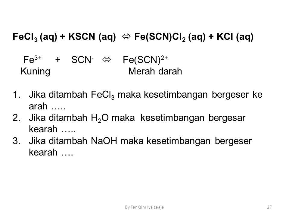 FeCl 3 (aq) + KSCN (aq)  Fe(SCN)Cl 2 (aq) + KCl (aq) Fe 3+ + SCN -  Fe(SCN) 2+ KuningMerah darah 1.Jika ditambah FeCl 3 maka kesetimbangan bergeser ke arah …..