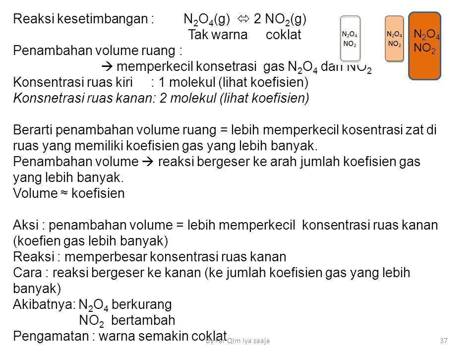 Reaksi kesetimbangan : N 2 O 4 (g)  2 NO 2 (g) Tak warna coklat Penambahan volume ruang :  memperkecil konsetrasi gas N 2 O 4 dan NO 2 Konsentrasi ruas kiri : 1 molekul (lihat koefisien) Konsnetrasi ruas kanan: 2 molekul (lihat koefisien) Berarti penambahan volume ruang = lebih memperkecil kosentrasi zat di ruas yang memiliki koefisien gas yang lebih banyak.