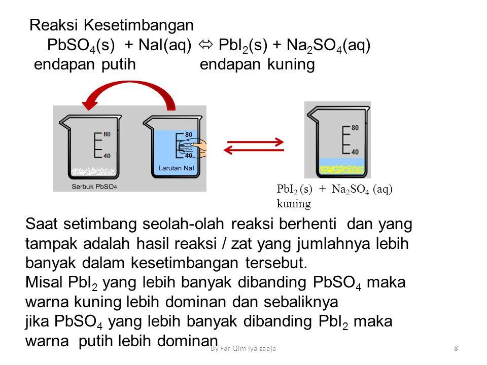 By Far Qim Iya zaaja8 Reaksi Kesetimbangan PbSO 4 (s) + NaI(aq)  PbI 2 (s) + Na 2 SO 4 (aq) endapan putih endapan kuning PbI 2 (s) + Na 2 SO 4 (aq) kuning Saat setimbang seolah-olah reaksi berhenti dan yang tampak adalah hasil reaksi / zat yang jumlahnya lebih banyak dalam kesetimbangan tersebut.