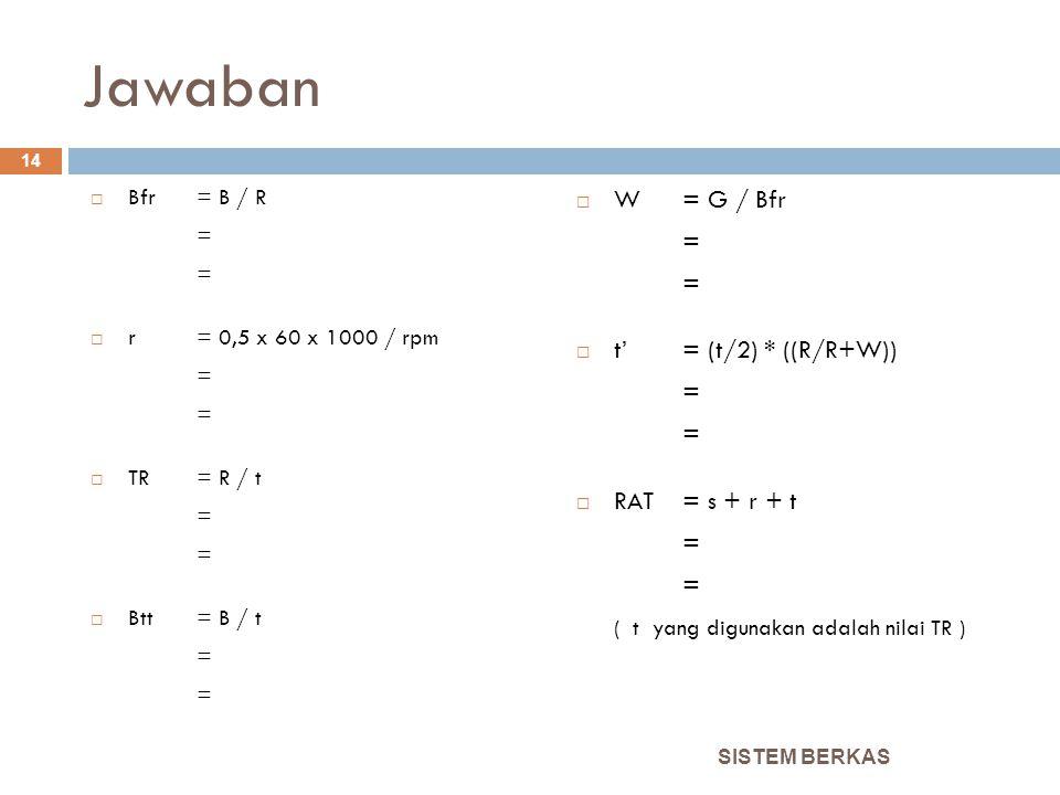 Jawaban  Bfr = B / R =  r = 0,5 x 60 x 1000 / rpm =  TR= R / t =  Btt= B / t =  W= G / Bfr =  t'= (t/2) * ((R/R+W)) =  RAT = s + r + t = ( t ya
