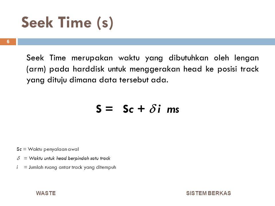 Seek Time (s) SISTEM BERKAS 6 Seek Time merupakan waktu yang dibutuhkan oleh lengan (arm) pada harddisk untuk menggerakan head ke posisi track yang di