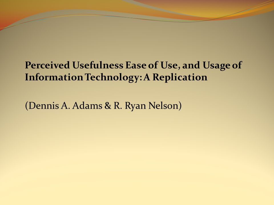 Perceived Usefulness Ease of Use, and Usage of Information Technology: A Replication (Dennis A.