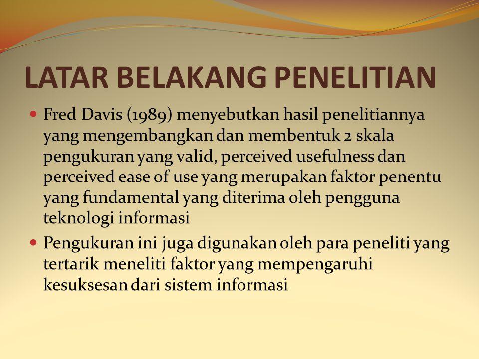 LATAR BELAKANG PENELITIAN Fred Davis (1989) menyebutkan hasil penelitiannya yang mengembangkan dan membentuk 2 skala pengukuran yang valid, perceived