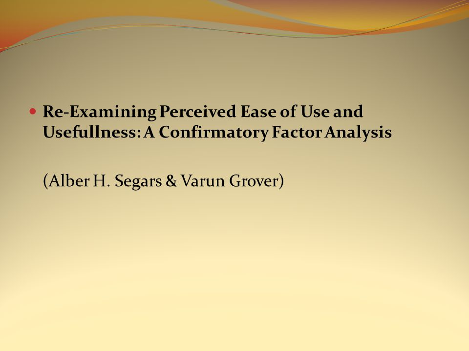 Re-Examining Perceived Ease of Use and Usefullness: A Confirmatory Factor Analysis (Alber H. Segars & Varun Grover)