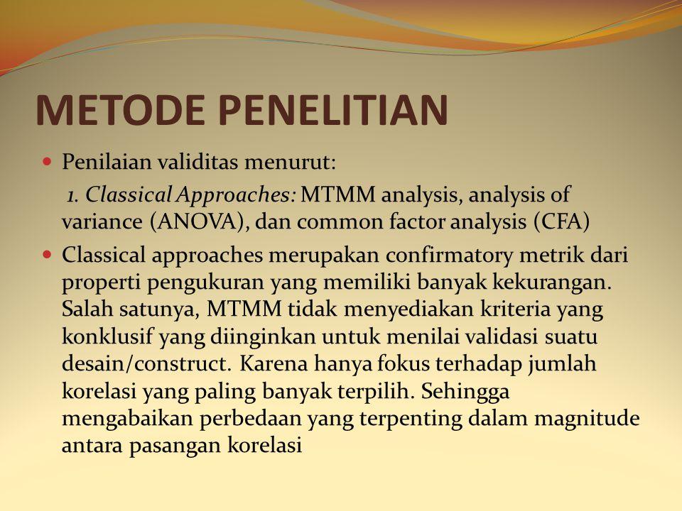 METODE PENELITIAN Penilaian validitas menurut: 1. Classical Approaches: MTMM analysis, analysis of variance (ANOVA), dan common factor analysis (CFA)