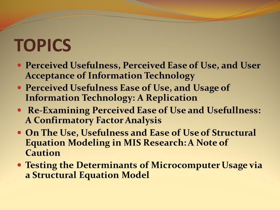 TOPICS Perceived Usefulness, Perceived Ease of Use, and User Acceptance of Information Technology Perceived Usefulness Ease of Use, and Usage of Infor