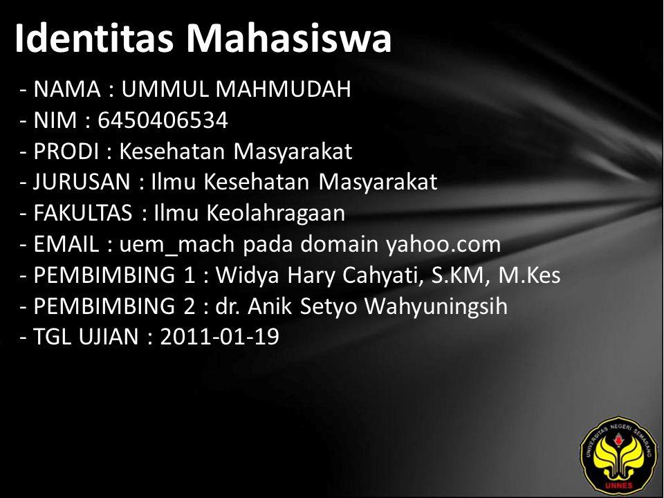 Identitas Mahasiswa - NAMA : UMMUL MAHMUDAH - NIM : 6450406534 - PRODI : Kesehatan Masyarakat - JURUSAN : Ilmu Kesehatan Masyarakat - FAKULTAS : Ilmu Keolahragaan - EMAIL : uem_mach pada domain yahoo.com - PEMBIMBING 1 : Widya Hary Cahyati, S.KM, M.Kes - PEMBIMBING 2 : dr.