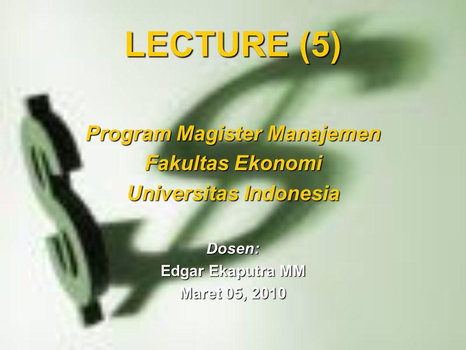 LECTURE (5) Program Magister Manajemen Fakultas Ekonomi Universitas Indonesia Dosen: Edgar Ekaputra MM Maret 05, 2010