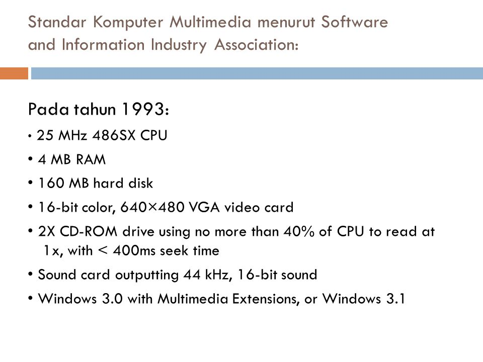 Pada tahun 1996: 75 MHz Pentium CPU 8 MB RAM 540 MB hard disk Video system that can show 352×240 at 30 frames per second, 15-bit color MPEG-1 hardware or software video playback 4x CD-ROM drive using no more than 40% of CPU to read, with <250ms seek time Sound card outputting 44 kHz, 16-bit sound Windows 3.11 Standar Komputer Multimedia menurut Software and Information Industry Association: