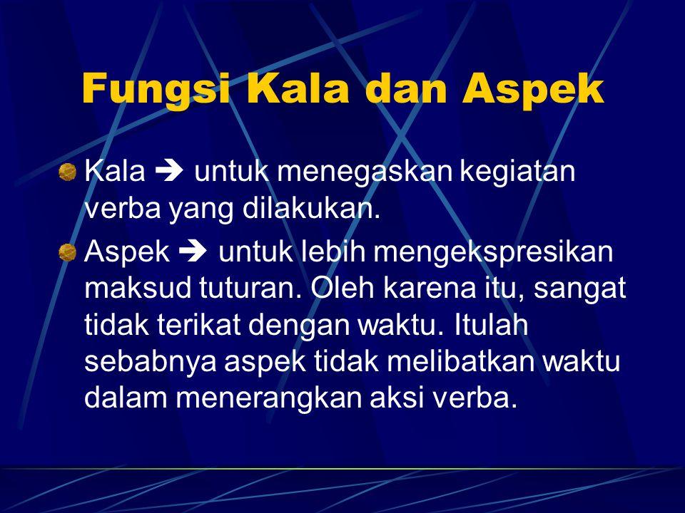 Fungsi Kala dan Aspek Kala  untuk menegaskan kegiatan verba yang dilakukan. Aspek  untuk lebih mengekspresikan maksud tuturan. Oleh karena itu, sang