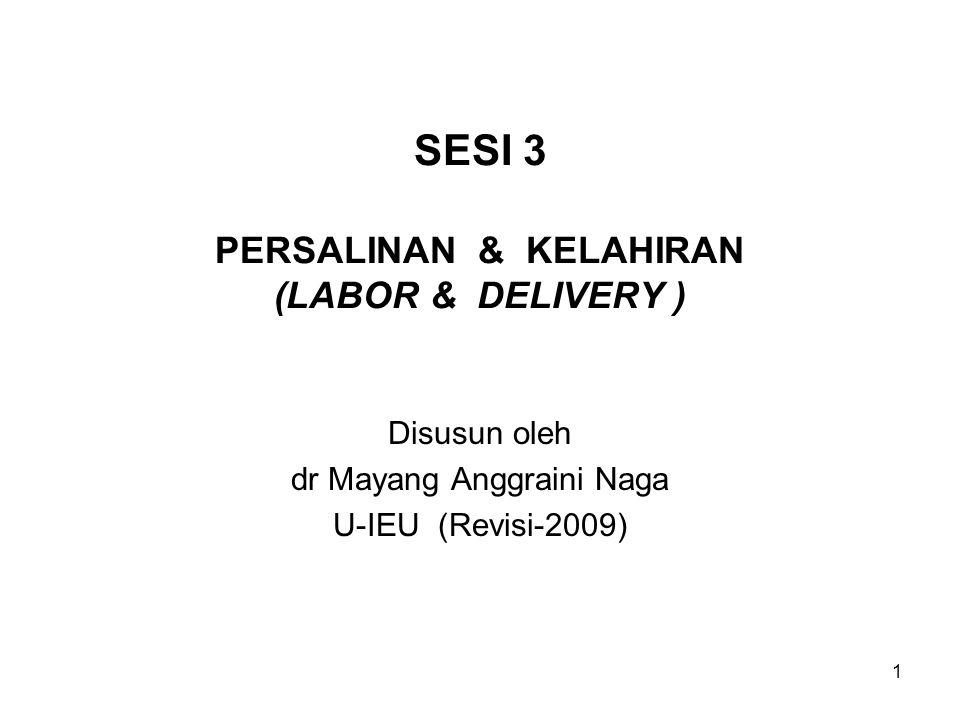 SESI 3 PERSALINAN & KELAHIRAN (LABOR & DELIVERY ) Disusun oleh dr Mayang Anggraini Naga U-IEU (Revisi-2009) 1