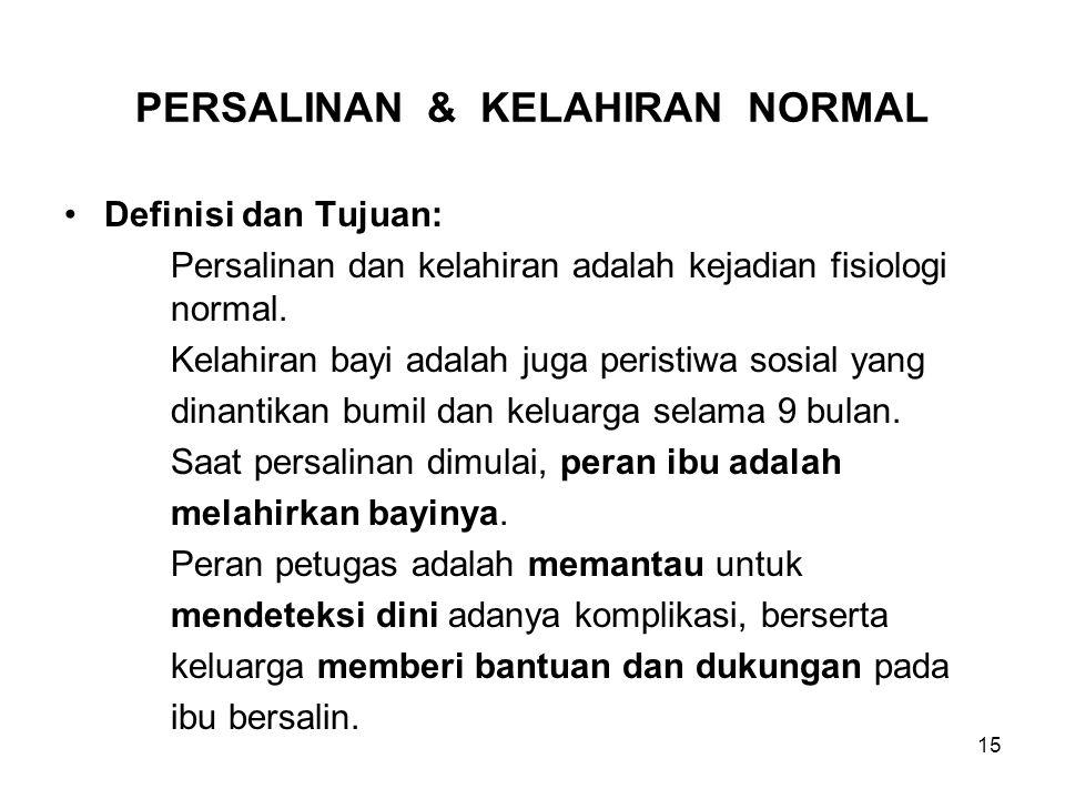 15 PERSALINAN & KELAHIRAN NORMAL Definisi dan Tujuan: Persalinan dan kelahiran adalah kejadian fisiologi normal. Kelahiran bayi adalah juga peristiwa
