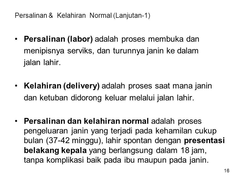 Persalinan & Kelahiran Normal (Lanjutan-1) Persalinan (labor) adalah proses membuka dan menipisnya serviks, dan turunnya janin ke dalam jalan lahir. K