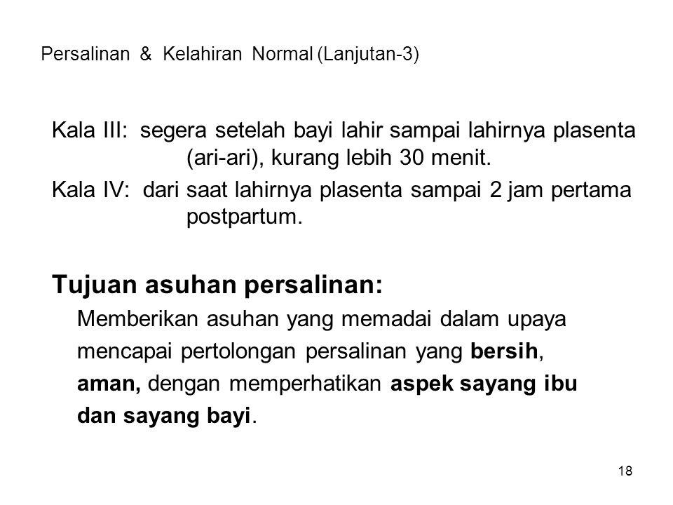 18 Persalinan & Kelahiran Normal (Lanjutan-3) Kala III: segera setelah bayi lahir sampai lahirnya plasenta (ari-ari), kurang lebih 30 menit. Kala IV: