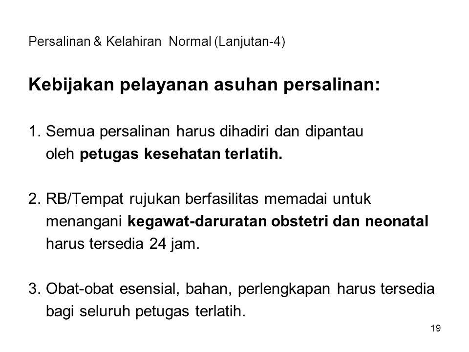 Persalinan & Kelahiran Normal (Lanjutan-4) Kebijakan pelayanan asuhan persalinan: 1.Semua persalinan harus dihadiri dan dipantau oleh petugas kesehata