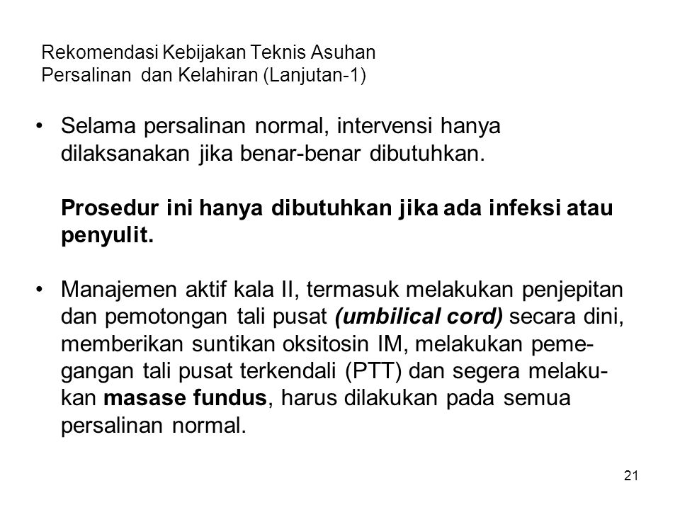 Rekomendasi Kebijakan Teknis Asuhan Persalinan dan Kelahiran (Lanjutan-1) Selama persalinan normal, intervensi hanya dilaksanakan jika benar-benar dibutuhkan.