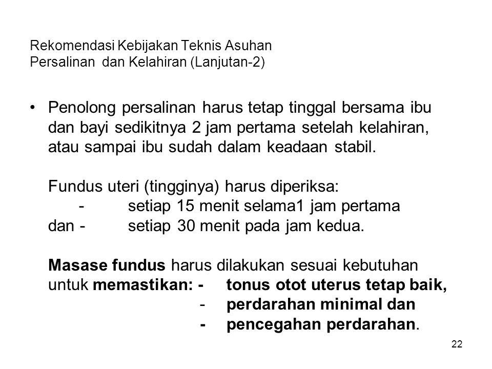 22 Rekomendasi Kebijakan Teknis Asuhan Persalinan dan Kelahiran (Lanjutan-2) Penolong persalinan harus tetap tinggal bersama ibu dan bayi sedikitnya 2