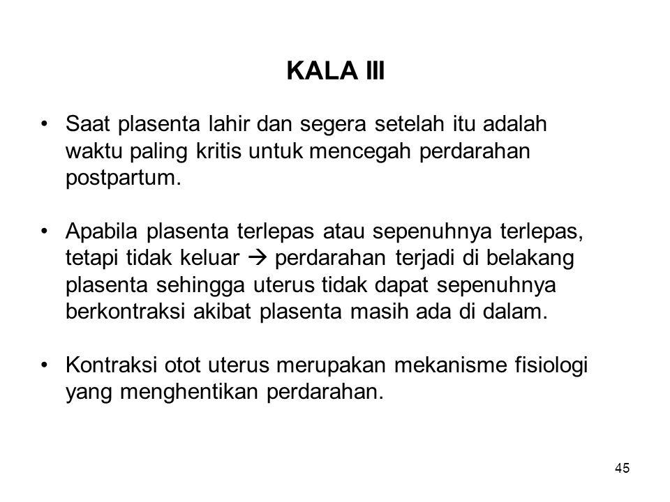 45 KALA III Saat plasenta lahir dan segera setelah itu adalah waktu paling kritis untuk mencegah perdarahan postpartum. Apabila plasenta terlepas atau