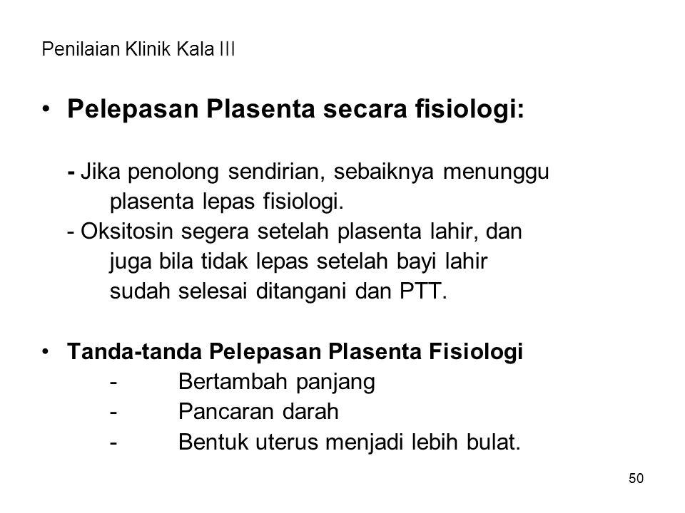Penilaian Klinik Kala III Pelepasan Plasenta secara fisiologi: - Jika penolong sendirian, sebaiknya menunggu plasenta lepas fisiologi. - Oksitosin seg