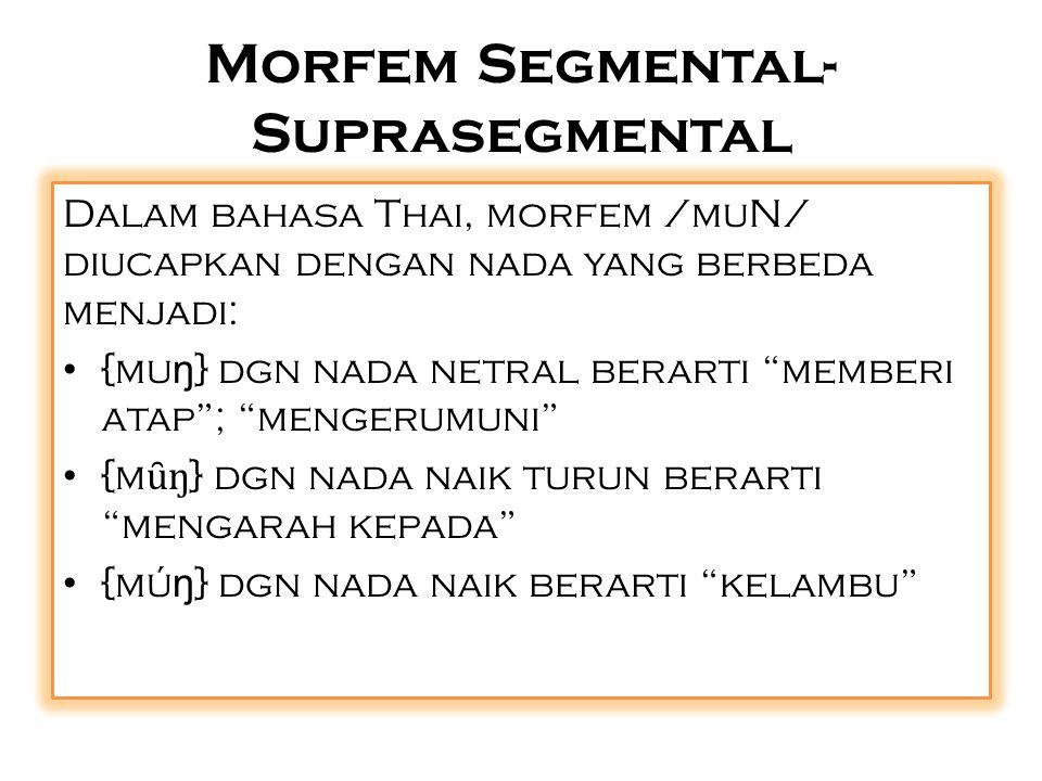 Morfem Segmental- Suprasegmental Dalam bahasa Thai, morfem /muN/ diucapkan dengan nada yang berbeda menjadi: {mu ŋ } dgn nada netral berarti memberi atap ; mengerumuni {m ȗ ŋ } dgn nada naik turun berarti mengarah kepada {mú ŋ } dgn nada naik berarti kelambu