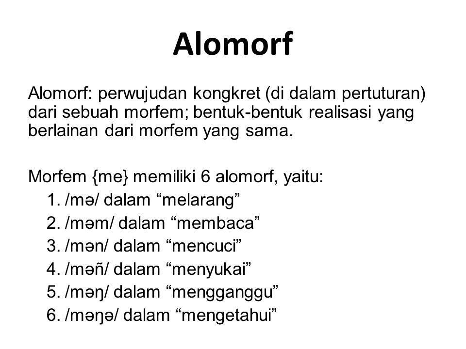 Alomorf Alomorf: perwujudan kongkret (di dalam pertuturan) dari sebuah morfem; bentuk-bentuk realisasi yang berlainan dari morfem yang sama.