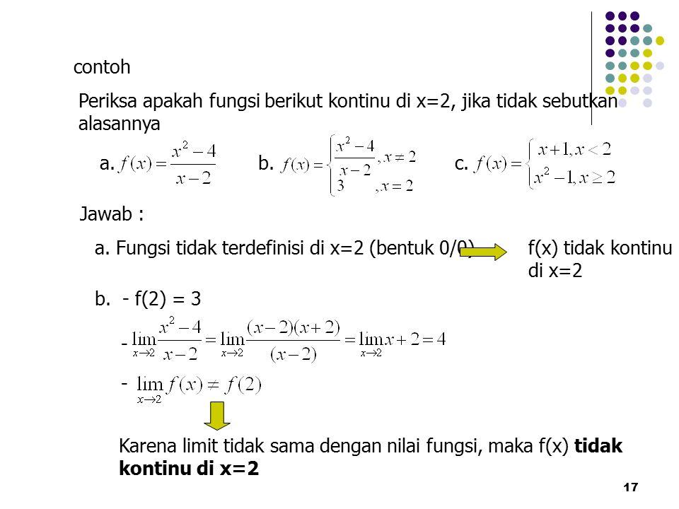 17 contoh Periksa apakah fungsi berikut kontinu di x=2, jika tidak sebutkan alasannya a. b.c. Jawab : a. Fungsi tidak terdefinisi di x=2 (bentuk 0/0)f