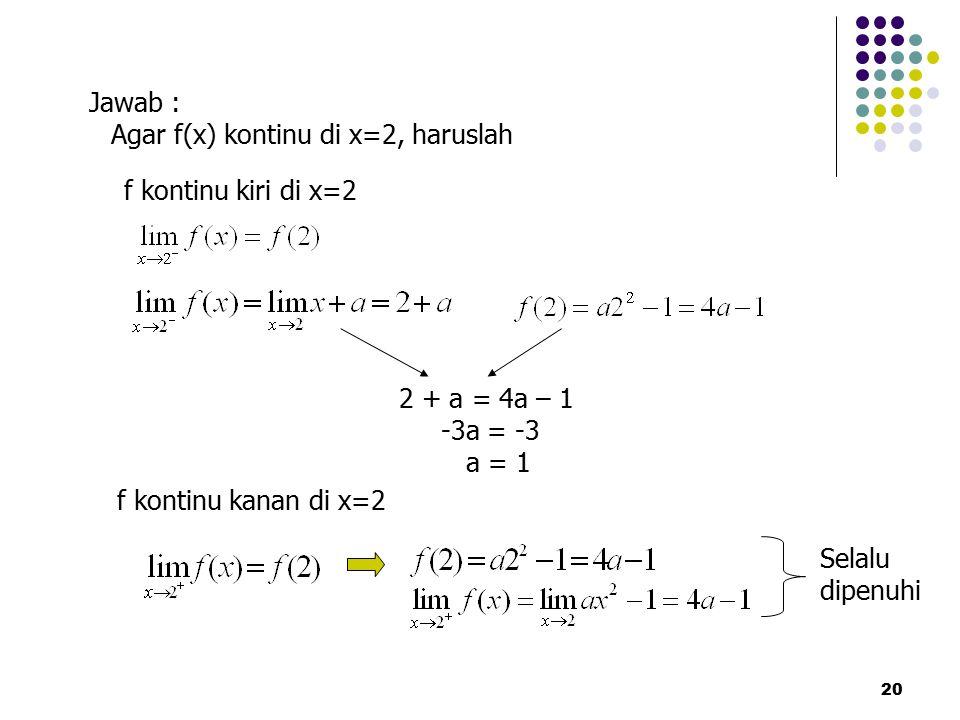 20 Jawab : Agar f(x) kontinu di x=2, haruslah f kontinu kiri di x=2 2 + a = 4a – 1 -3a = -3 a = 1 f kontinu kanan di x=2 Selalu dipenuhi