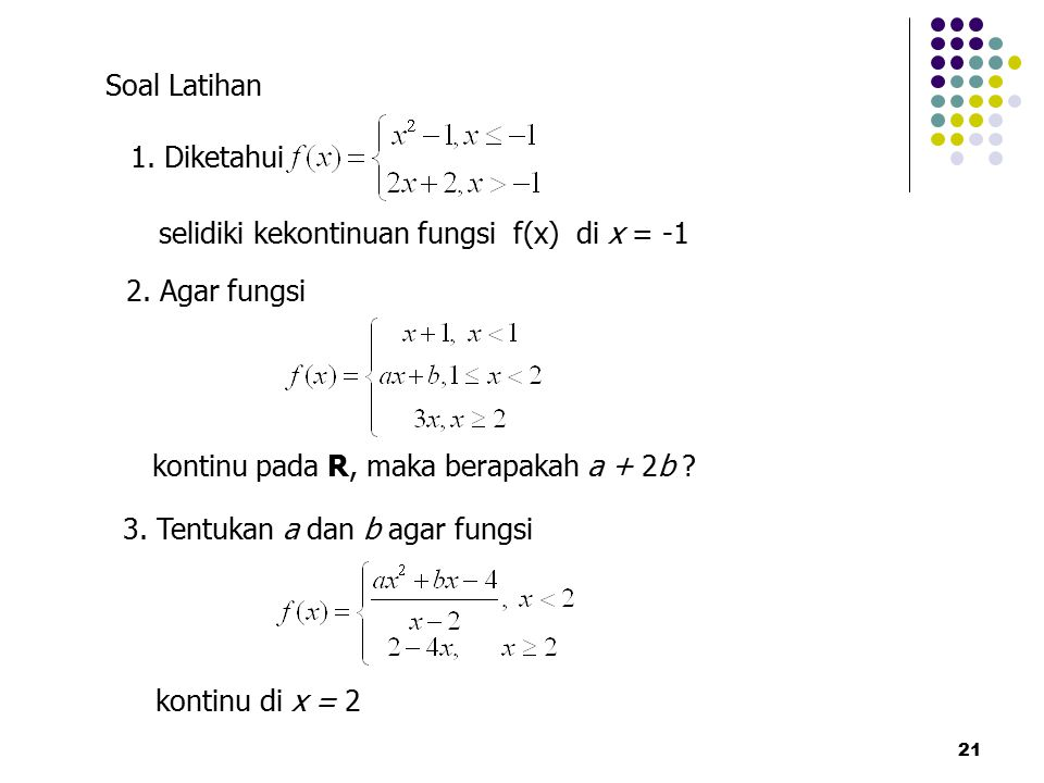 21 1. Diketahui selidiki kekontinuan fungsi f(x) di x = -1 Soal Latihan 2. Agar fungsi kontinu pada R, maka berapakah a + 2b ? 3. Tentukan a dan b aga