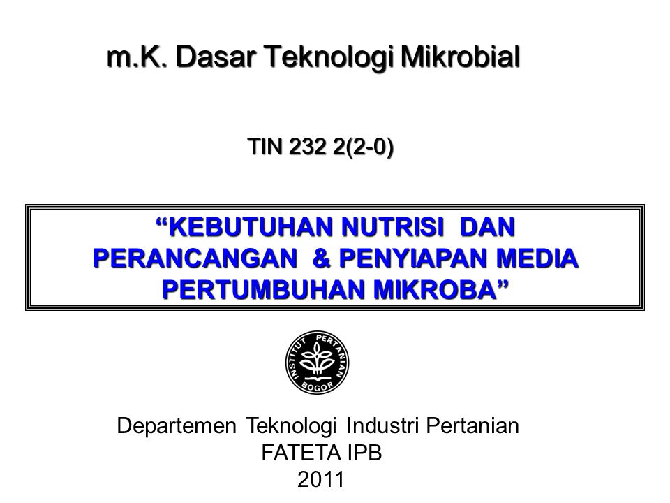 """m.K. Dasar Teknologi Mikrobial Departemen Teknologi Industri Pertanian FATETA IPB 2011 TIN 232 2(2-0) """"KEBUTUHAN NUTRISI DAN PERANCANGAN & PENYIAPAN M"""