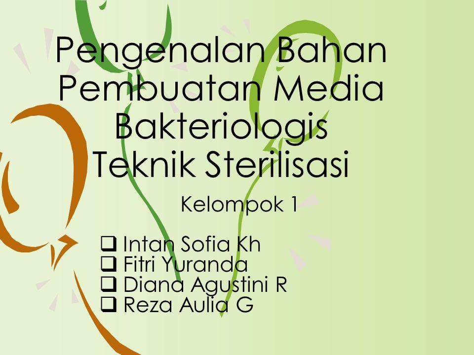 Kelompok 1  Intan Sofia Kh  Fitri Yuranda  Diana Agustini R  Reza Aulia G Pengenalan Bahan Pembuatan Media Bakteriologis Teknik Sterilisasi