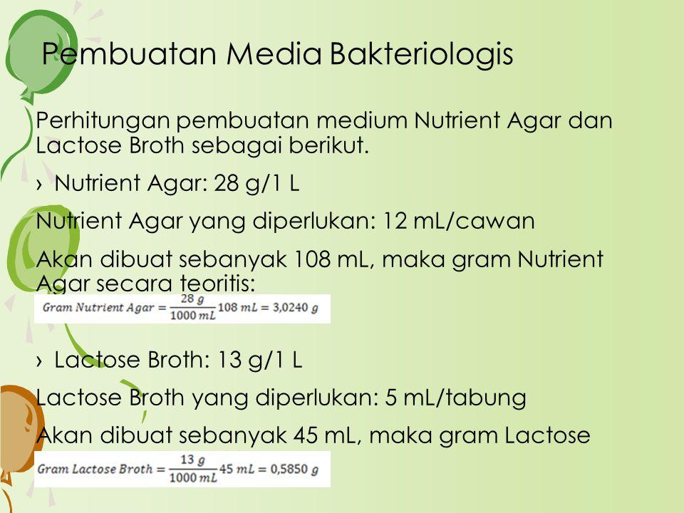 Pembuatan Media Bakteriologis Perhitungan pembuatan medium Nutrient Agar dan Lactose Broth sebagai berikut. ›Nutrient Agar: 28 g/1 L Nutrient Agar yan