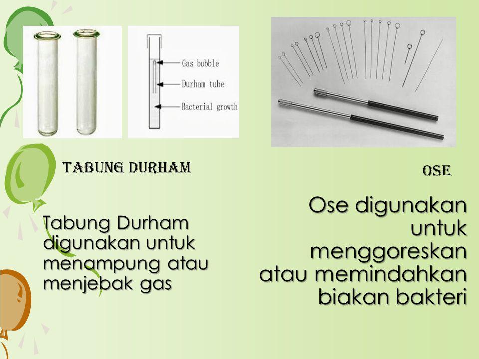 TABUNG DURHAM Tabung Durham digunakan untuk menampung atau menjebak gas ose Ose digunakan untuk menggoreskan atau memindahkan biakan bakteri