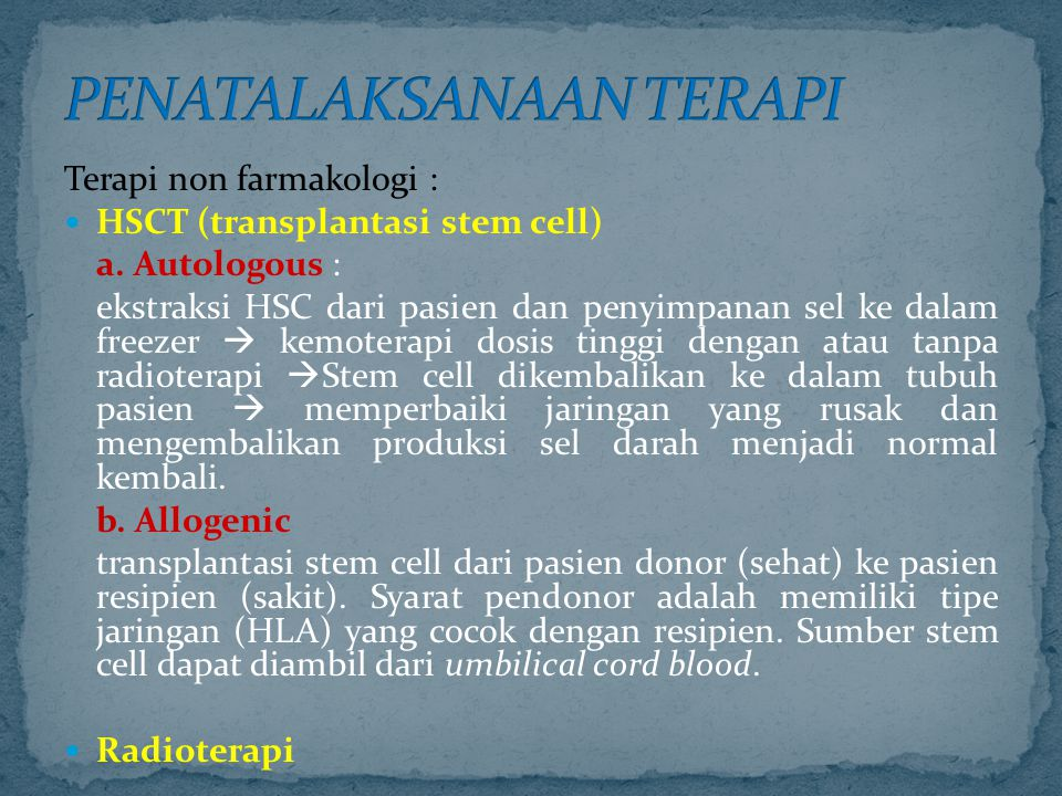 Terapi non farmakologi : HSCT (transplantasi stem cell) a. Autologous : ekstraksi HSC dari pasien dan penyimpanan sel ke dalam freezer  kemoterapi do