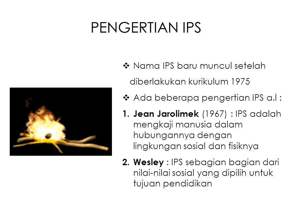 PENGERTIAN IPS  Nama IPS baru muncul setelah diberlakukan kurikulum 1975  Ada beberapa pengertian IPS a.l : 1. Jean Jarolimek (1967) : IPS adalah me
